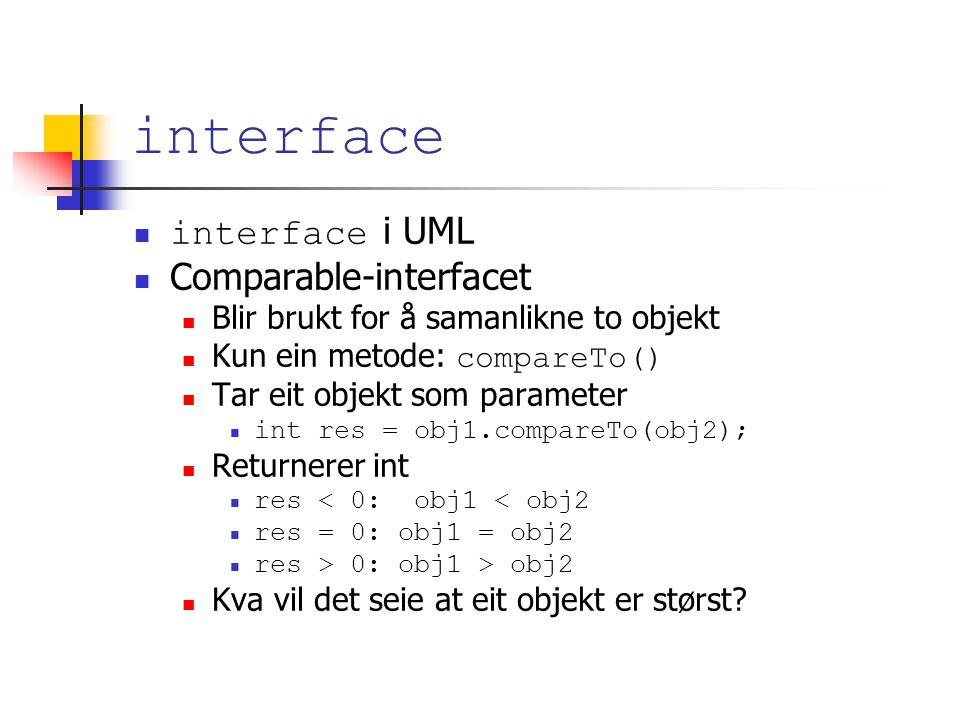 interface interface i UML Comparable-interfacet Blir brukt for å samanlikne to objekt Kun ein metode: compareTo() Tar eit objekt som parameter int res = obj1.compareTo(obj2); Returnerer int res < 0: obj1 < obj2 res = 0: obj1 = obj2 res > 0: obj1 > obj2 Kva vil det seie at eit objekt er størst
