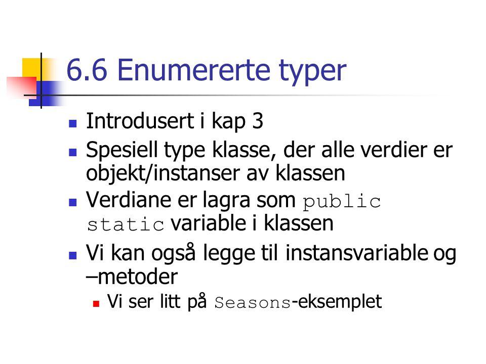6.6 Enumererte typer Introdusert i kap 3 Spesiell type klasse, der alle verdier er objekt/instanser av klassen Verdiane er lagra som public static variable i klassen Vi kan også legge til instansvariable og –metoder Vi ser litt på Seasons -eksemplet
