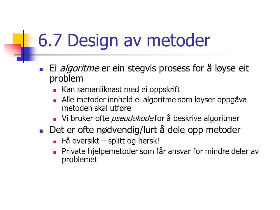 6.7 Design av metoder Ei algoritme er ein stegvis prosess for å løyse eit problem Kan samanliknast med ei oppskrift Alle metoder innheld ei algoritme som løyser oppgåva metoden skal utføre Vi bruker ofte pseudokode for å beskrive algoritmer Det er ofte nødvendig/lurt å dele opp metoder Få oversikt – splitt og hersk.
