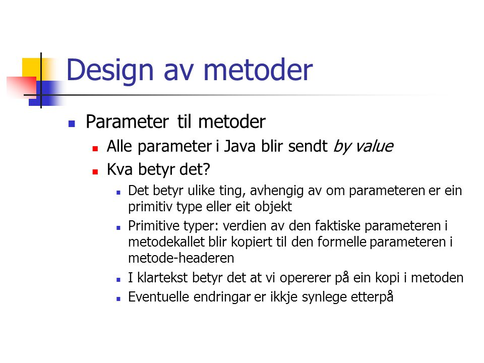 Design av metoder Parameter til metoder Alle parameter i Java blir sendt by value Kva betyr det.