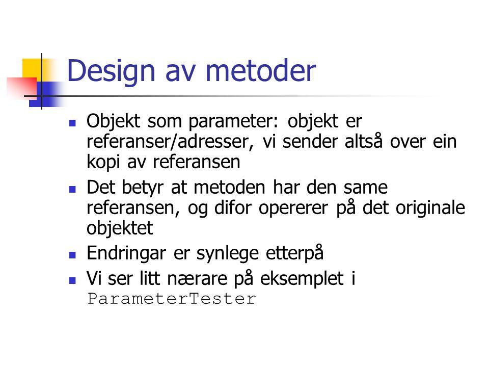 Design av metoder Objekt som parameter: objekt er referanser/adresser, vi sender altså over ein kopi av referansen Det betyr at metoden har den same referansen, og difor opererer på det originale objektet Endringar er synlege etterpå Vi ser litt nærare på eksemplet i ParameterTester