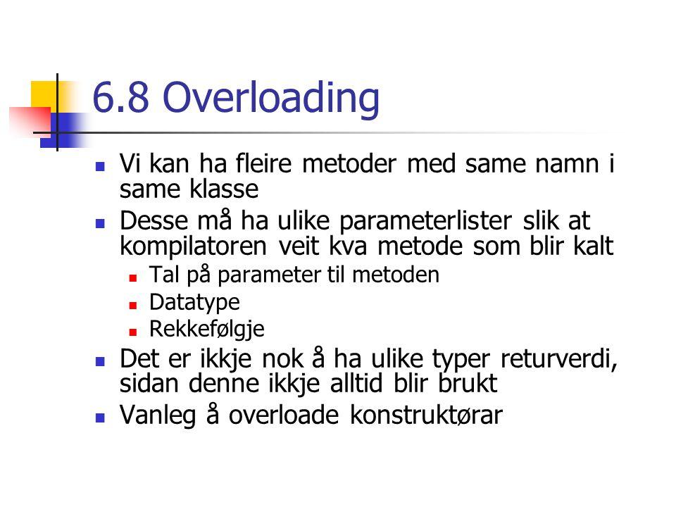 6.8 Overloading Vi kan ha fleire metoder med same namn i same klasse Desse må ha ulike parameterlister slik at kompilatoren veit kva metode som blir kalt Tal på parameter til metoden Datatype Rekkefølgje Det er ikkje nok å ha ulike typer returverdi, sidan denne ikkje alltid blir brukt Vanleg å overloade konstruktørar