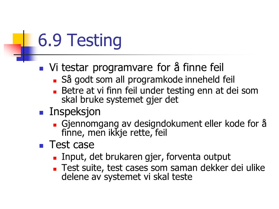 6.9 Testing Vi testar programvare for å finne feil Så godt som all programkode inneheld feil Betre at vi finn feil under testing enn at dei som skal bruke systemet gjer det Inspeksjon Gjennomgang av designdokument eller kode for å finne, men ikkje rette, feil Test case Input, det brukaren gjer, forventa output Test suite, test cases som saman dekker dei ulike delene av systemet vi skal teste
