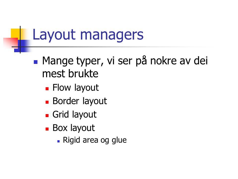 Layout managers Mange typer, vi ser på nokre av dei mest brukte Flow layout Border layout Grid layout Box layout Rigid area og glue
