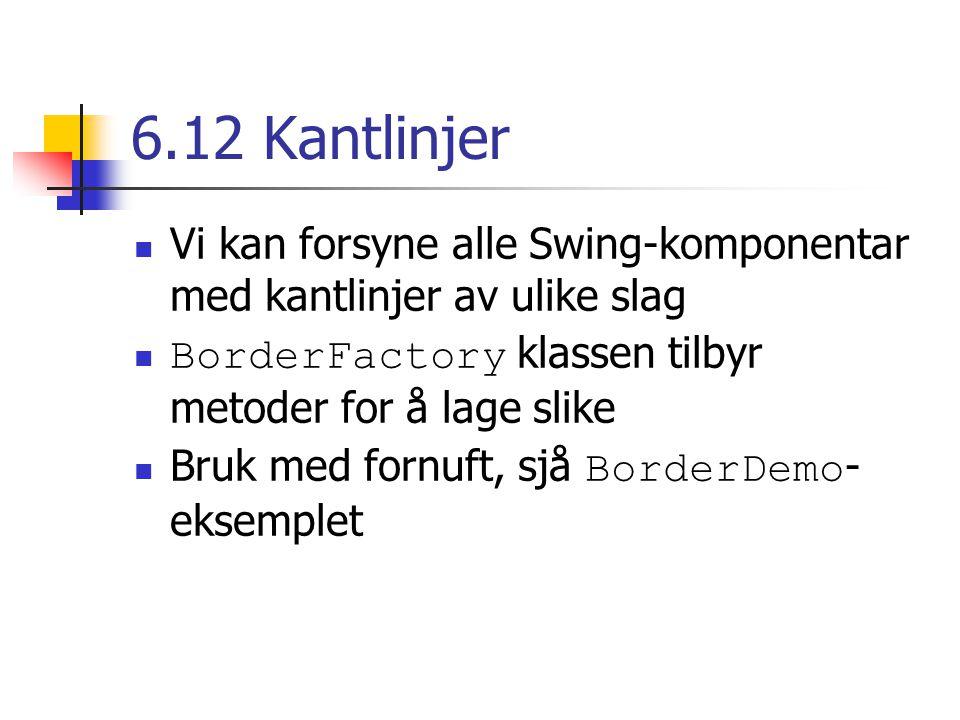 6.12 Kantlinjer Vi kan forsyne alle Swing-komponentar med kantlinjer av ulike slag BorderFactory klassen tilbyr metoder for å lage slike Bruk med fornuft, sjå BorderDemo - eksemplet