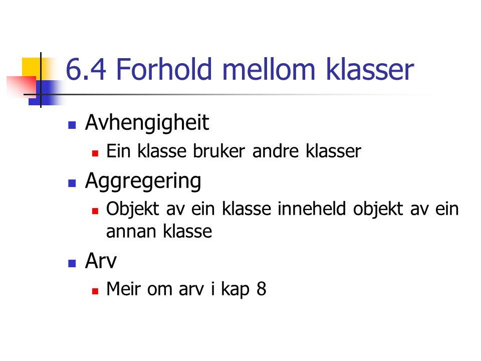6.4 Forhold mellom klasser Avhengigheit Ein klasse bruker andre klasser Aggregering Objekt av ein klasse inneheld objekt av ein annan klasse Arv Meir om arv i kap 8