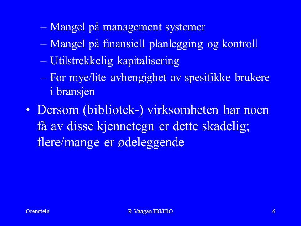 OrensteinR.Vaagan JBI/HiO6 –Mangel på management systemer –Mangel på finansiell planlegging og kontroll –Utilstrekkelig kapitalisering –For mye/lite avhengighet av spesifikke brukere i bransjen Dersom (bibliotek-) virksomheten har noen få av disse kjennetegn er dette skadelig; flere/mange er ødeleggende