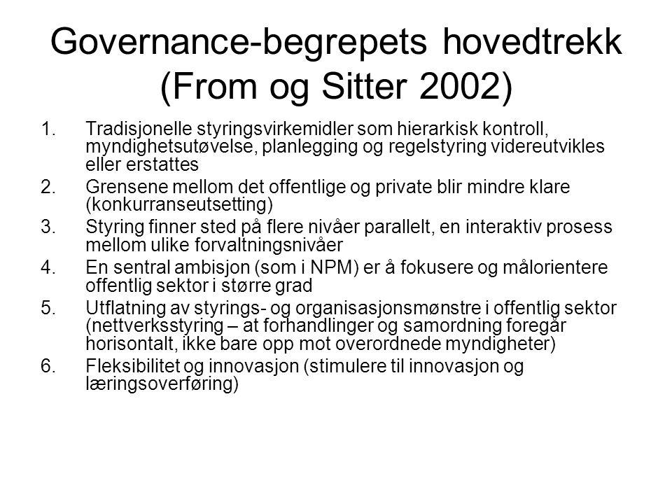 Governance-begrepets hovedtrekk (From og Sitter 2002) 1.Tradisjonelle styringsvirkemidler som hierarkisk kontroll, myndighetsutøvelse, planlegging og regelstyring videreutvikles eller erstattes 2.Grensene mellom det offentlige og private blir mindre klare (konkurranseutsetting) 3.Styring finner sted på flere nivåer parallelt, en interaktiv prosess mellom ulike forvaltningsnivåer 4.En sentral ambisjon (som i NPM) er å fokusere og målorientere offentlig sektor i større grad 5.Utflatning av styrings- og organisasjonsmønstre i offentlig sektor (nettverksstyring – at forhandlinger og samordning foregår horisontalt, ikke bare opp mot overordnede myndigheter) 6.Fleksibilitet og innovasjon (stimulere til innovasjon og læringsoverføring)