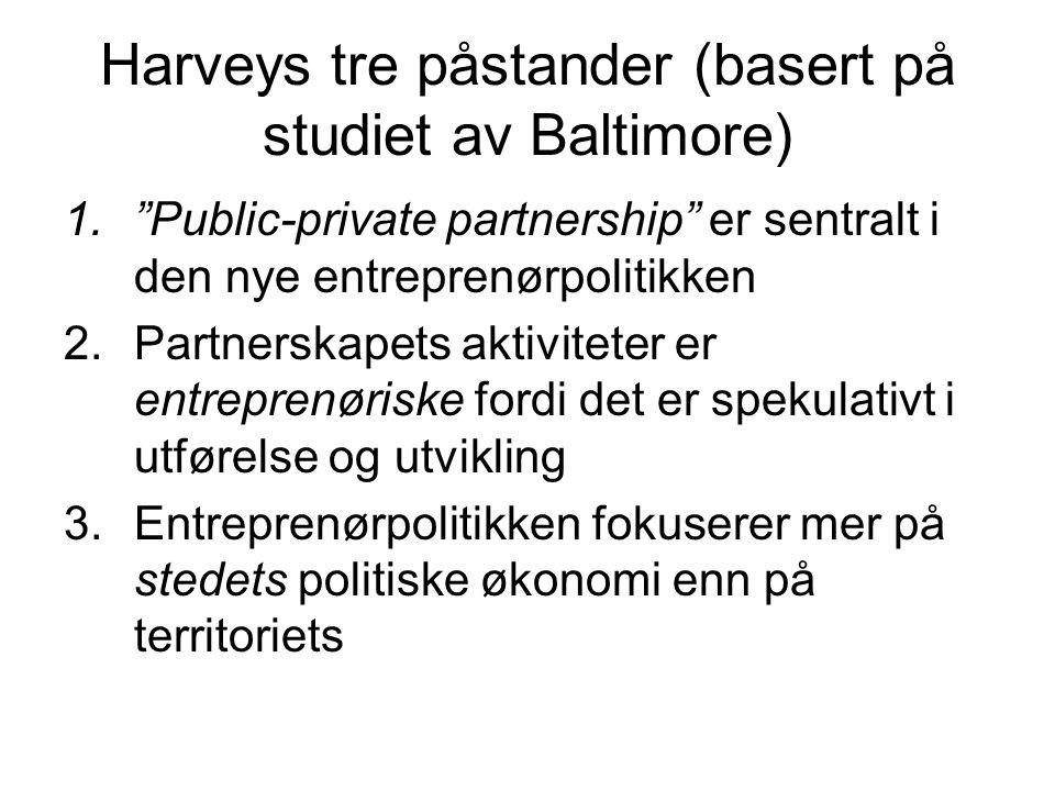 Harveys tre påstander (basert på studiet av Baltimore) 1. Public-private partnership er sentralt i den nye entreprenørpolitikken 2.Partnerskapets aktiviteter er entreprenøriske fordi det er spekulativt i utførelse og utvikling 3.Entreprenørpolitikken fokuserer mer på stedets politiske økonomi enn på territoriets