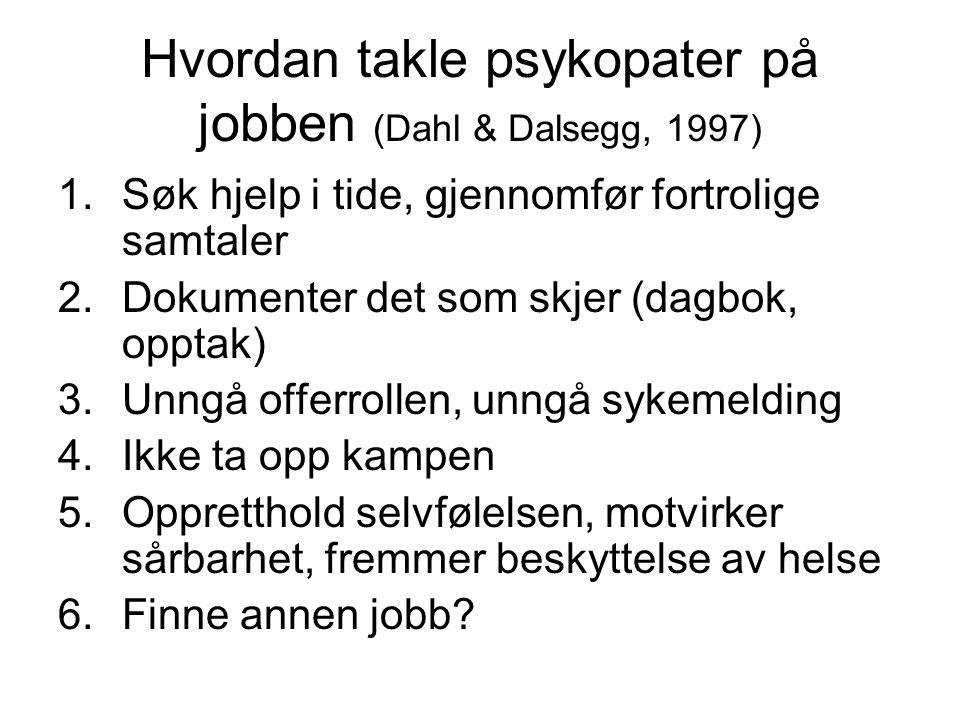 Hvordan takle psykopater på jobben (Dahl & Dalsegg, 1997) 1.Søk hjelp i tide, gjennomfør fortrolige samtaler 2.Dokumenter det som skjer (dagbok, opptak) 3.Unngå offerrollen, unngå sykemelding 4.Ikke ta opp kampen 5.Oppretthold selvfølelsen, motvirker sårbarhet, fremmer beskyttelse av helse 6.Finne annen jobb?