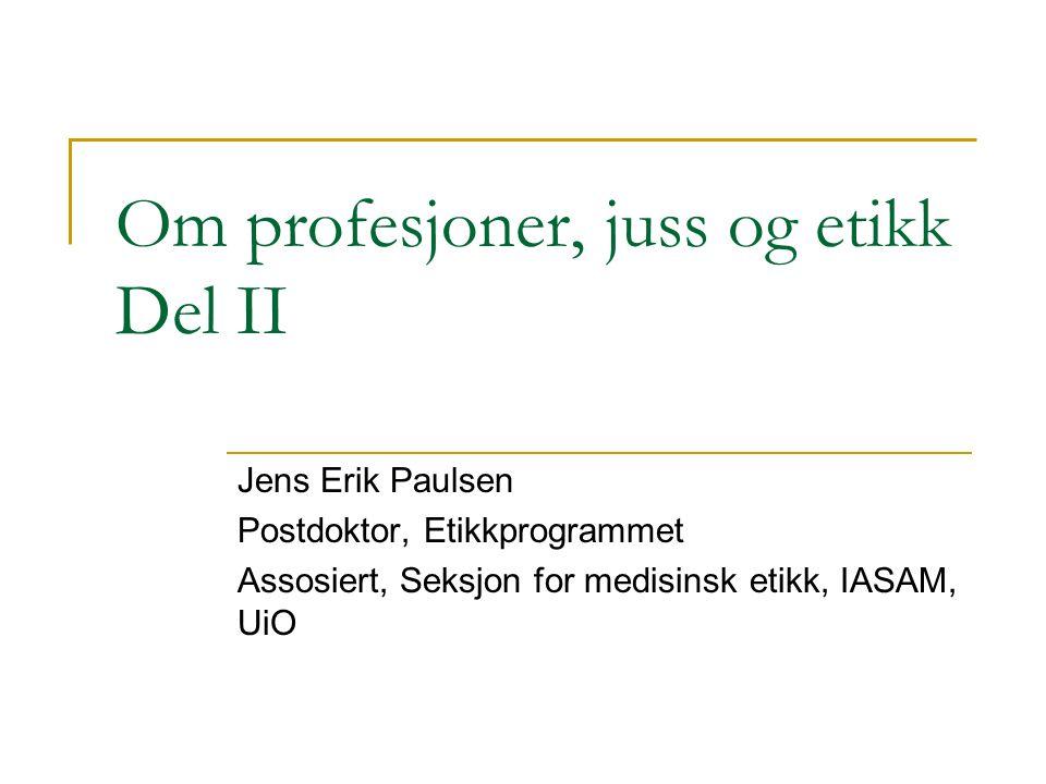 Om profesjoner, juss og etikk Del II Jens Erik Paulsen Postdoktor, Etikkprogrammet Assosiert, Seksjon for medisinsk etikk, IASAM, UiO