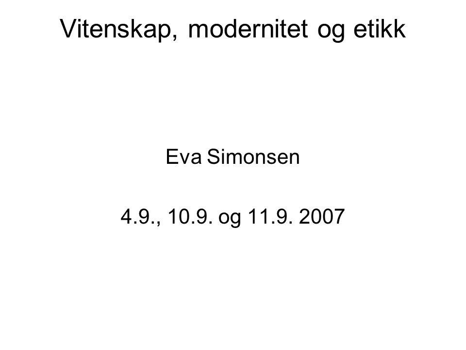 Vitenskap, modernitet og etikk Eva Simonsen 4.9., 10.9. og 11.9. 2007