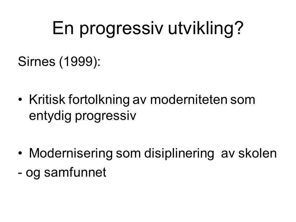 En progressiv utvikling? Sirnes (1999): Kritisk fortolkning av moderniteten som entydig progressiv Modernisering som disiplinering av skolen - og samf
