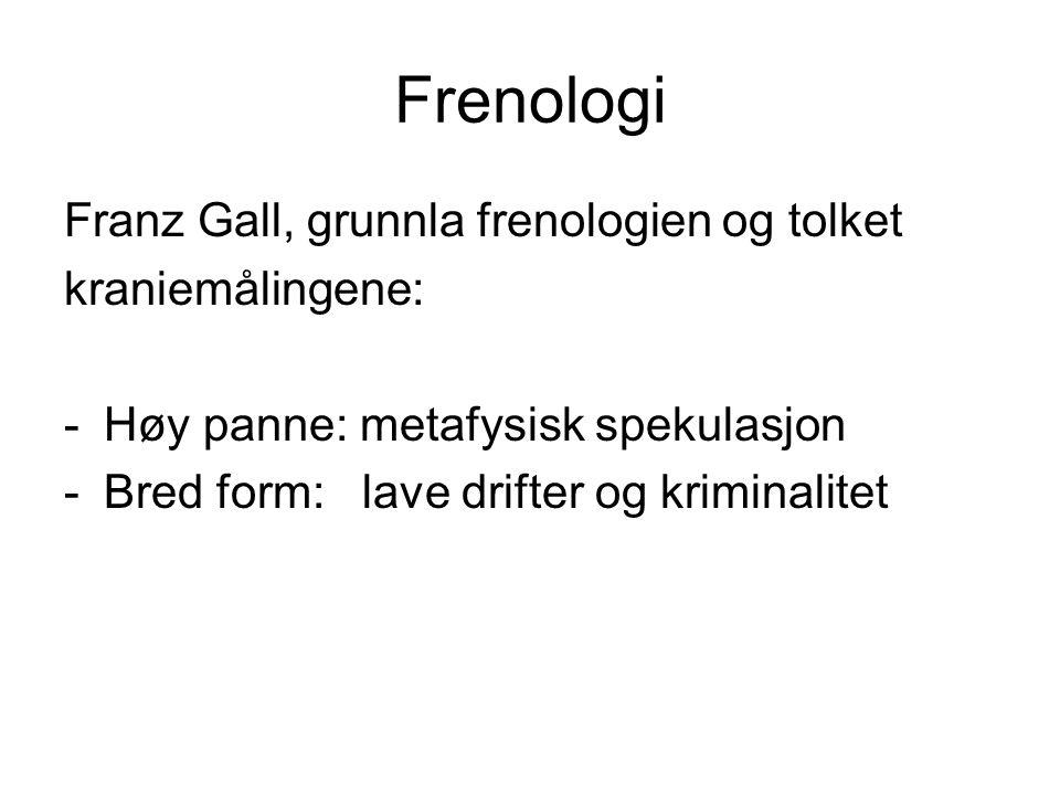 Frenologi Franz Gall, grunnla frenologien og tolket kraniemålingene: -Høy panne: metafysisk spekulasjon -Bred form: lave drifter og kriminalitet