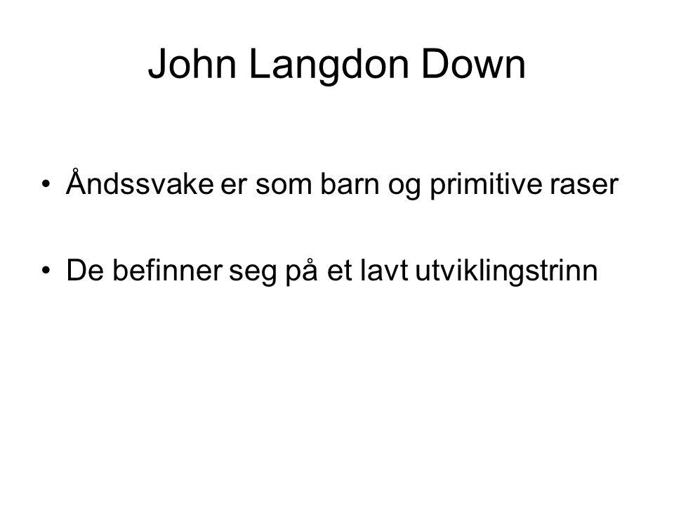 John Langdon Down Åndssvake er som barn og primitive raser De befinner seg på et lavt utviklingstrinn
