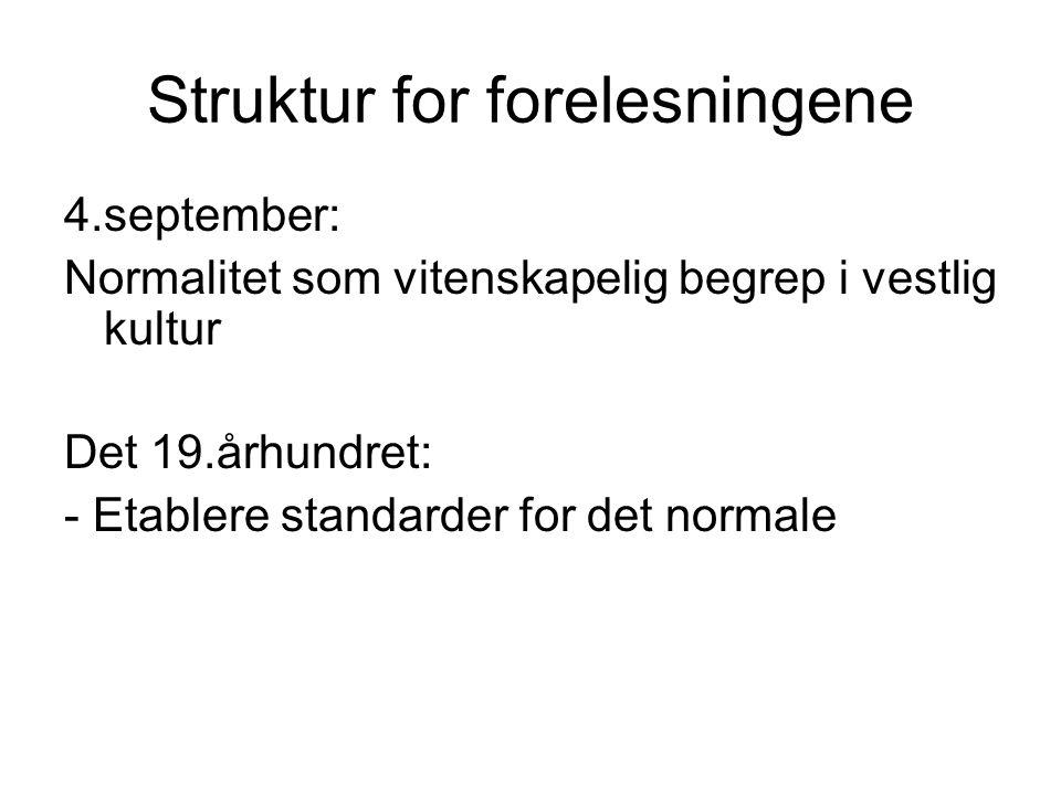 Struktur for forelesningene 4.september: Normalitet som vitenskapelig begrep i vestlig kultur Det 19.århundret: - Etablere standarder for det normale