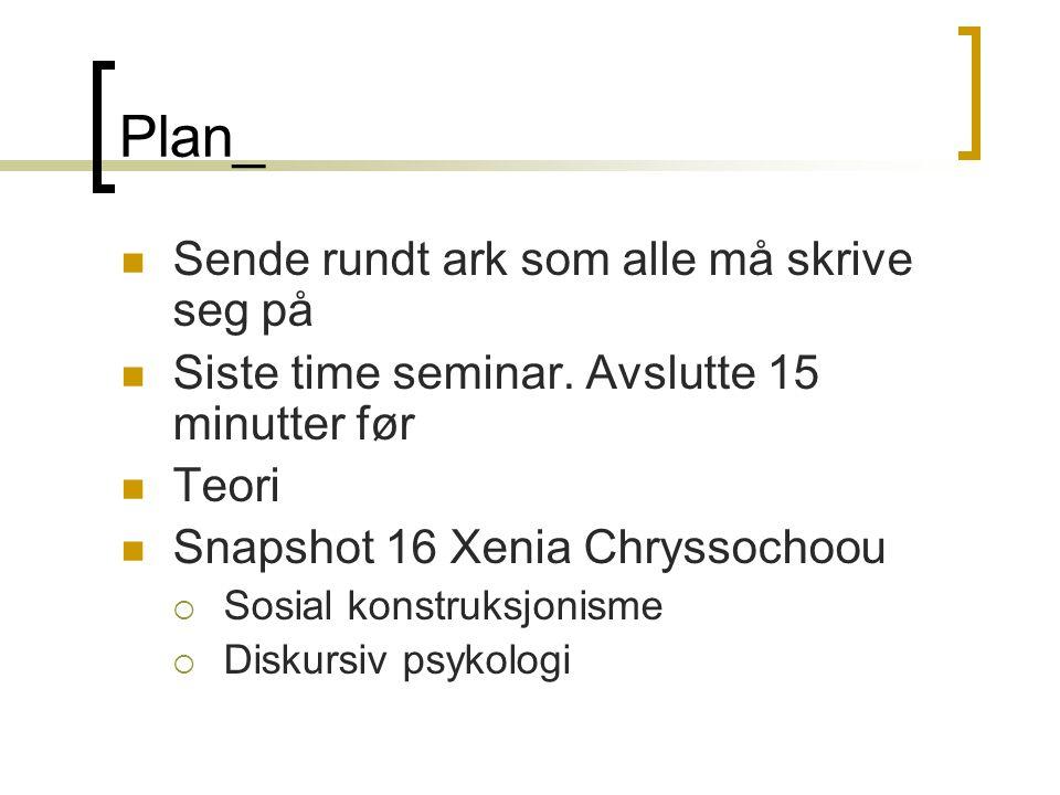 Plan_ Sende rundt ark som alle må skrive seg på Siste time seminar. Avslutte 15 minutter før Teori Snapshot 16 Xenia Chryssochoou  Sosial konstruksjo