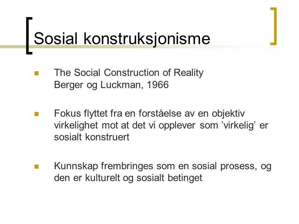 Sosial konstruksjonisme The Social Construction of Reality Berger og Luckman, 1966 Fokus flyttet fra en forståelse av en objektiv virkelighet mot at det vi opplever som 'virkelig' er sosialt konstruert Kunnskap frembringes som en sosial prosess, og den er kulturelt og sosialt betinget
