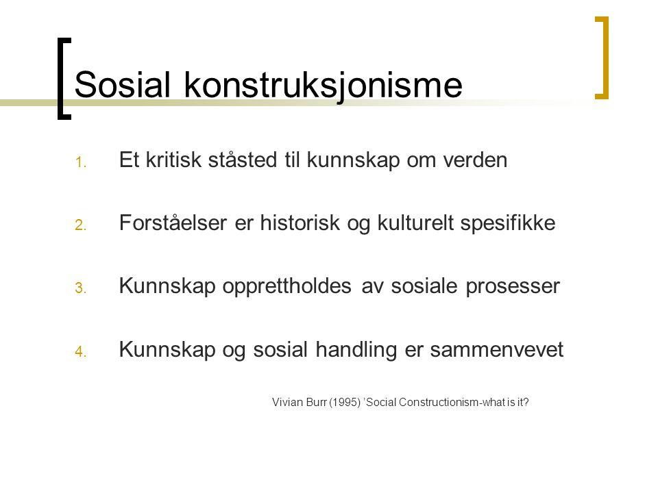 Sosial konstruksjonisme 1. Et kritisk ståsted til kunnskap om verden 2. Forståelser er historisk og kulturelt spesifikke 3. Kunnskap opprettholdes av