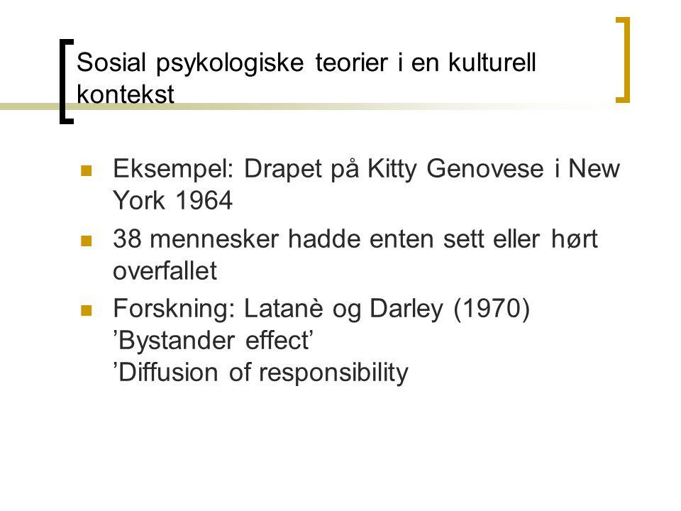 Eksempel: Drapet på Kitty Genovese i New York 1964 38 mennesker hadde enten sett eller hørt overfallet Forskning: Latanè og Darley (1970) 'Bystander effect' 'Diffusion of responsibility Sosial psykologiske teorier i en kulturell kontekst