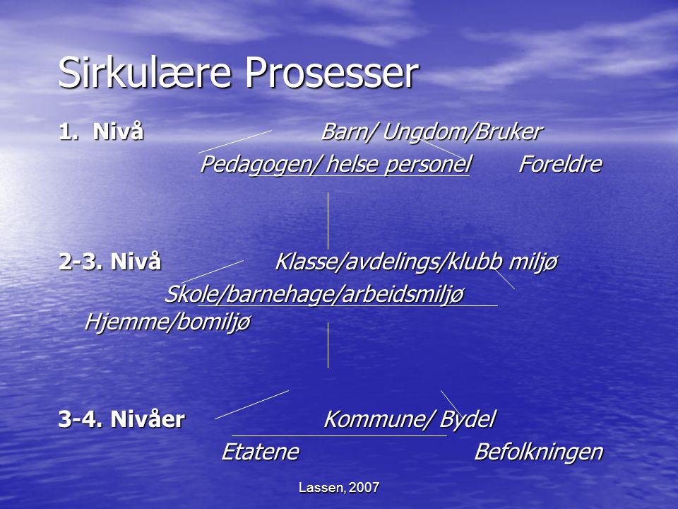 Lassen, 2007 Sirkulære Prosesser 1. Nivå Barn/ Ungdom/Bruker Pedagogen/ helse personel Foreldre Pedagogen/ helse personel Foreldre 2-3. Nivå Klasse/av