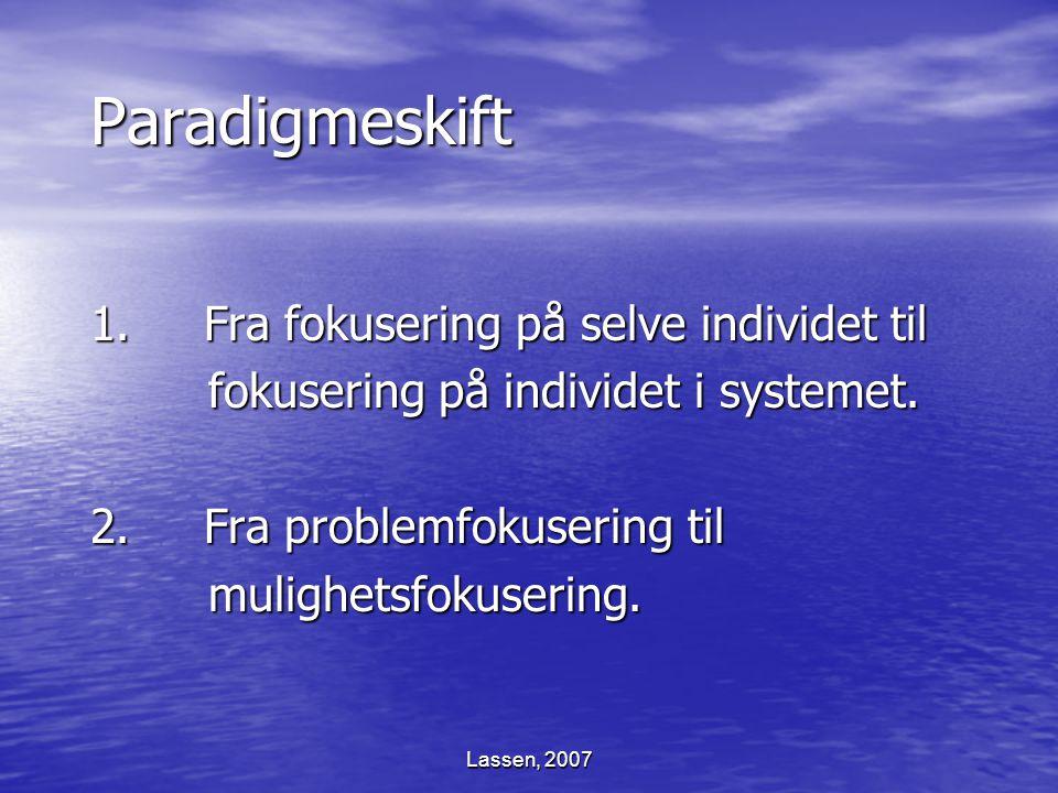 Lassen, 2007 Paradigmeskift 1. Fra fokusering på selve individet til fokusering på individet i systemet. fokusering på individet i systemet. 2. Fra pr