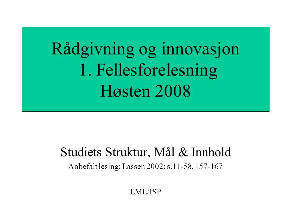 Studiets Struktur, Mål & Innhold Anbefalt lesing: Lassen 2002: s.11-58, 157-167 LML/ISP Rådgivning og innovasjon 1. Fellesforelesning Høsten 2008