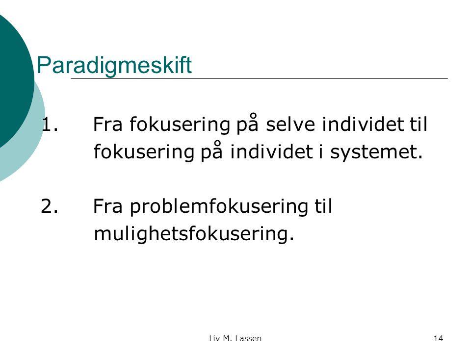 Liv M. Lassen14 Paradigmeskift 1. Fra fokusering på selve individet til fokusering på individet i systemet. 2. Fra problemfokusering til mulighetsfoku
