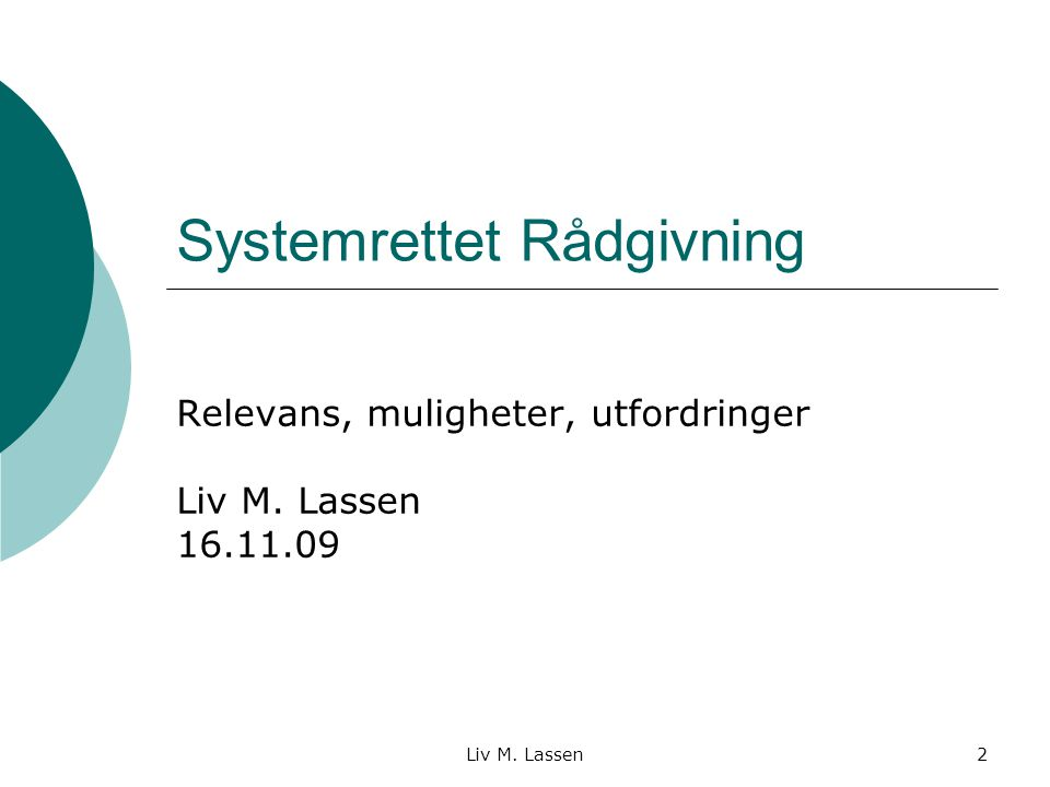 Liv M. Lassen2 Systemrettet Rådgivning Relevans, muligheter, utfordringer Liv M. Lassen 16.11.09