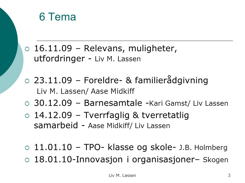 3 6 Tema  16.11.09 – Relevans, muligheter, utfordringer - Liv M. Lassen  23.11.09 – Foreldre- & familierådgivning Liv M. Lassen/ Aase Midkiff  30.1