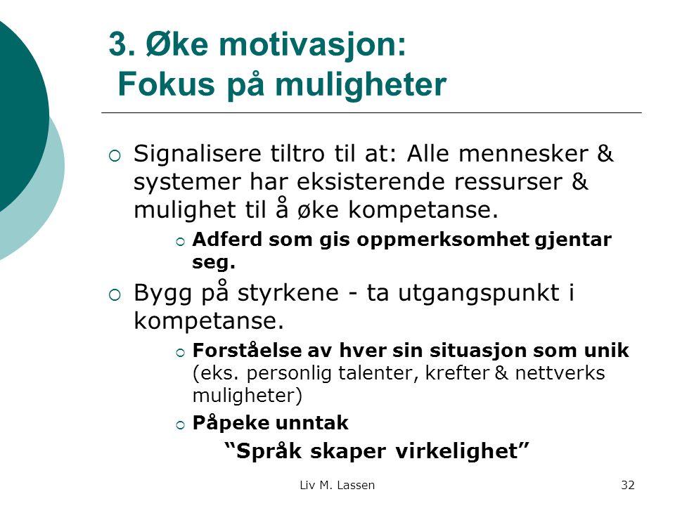 Liv M. Lassen32 3. Øke motivasjon: Fokus på muligheter  Signalisere tiltro til at: Alle mennesker & systemer har eksisterende ressurser & mulighet ti