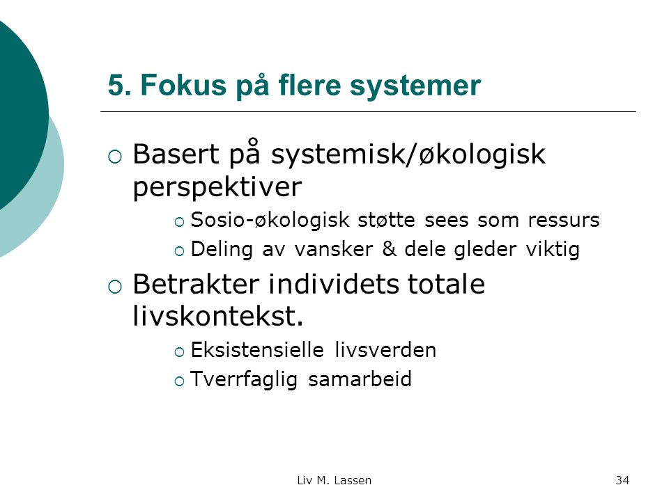 Liv M. Lassen34 5. Fokus på flere systemer  Basert på systemisk/økologisk perspektiver  Sosio-økologisk støtte sees som ressurs  Deling av vansker
