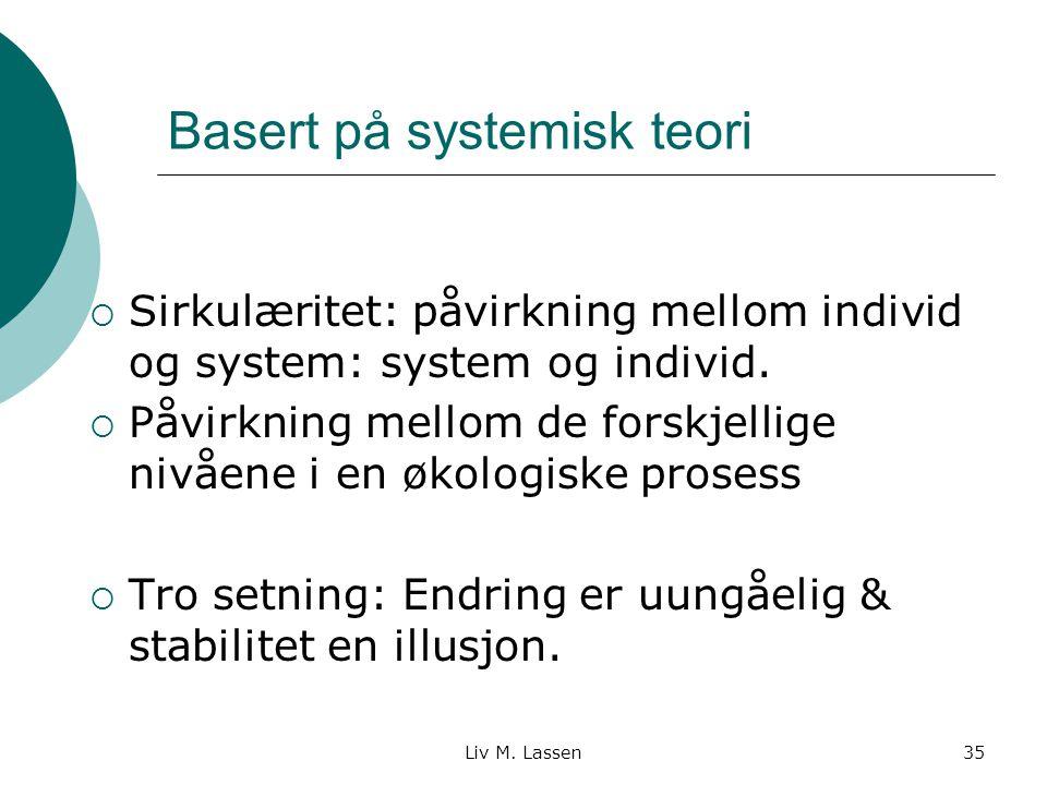 Liv M. Lassen35 Basert på systemisk teori  Sirkulæritet: påvirkning mellom individ og system: system og individ.  Påvirkning mellom de forskjellige