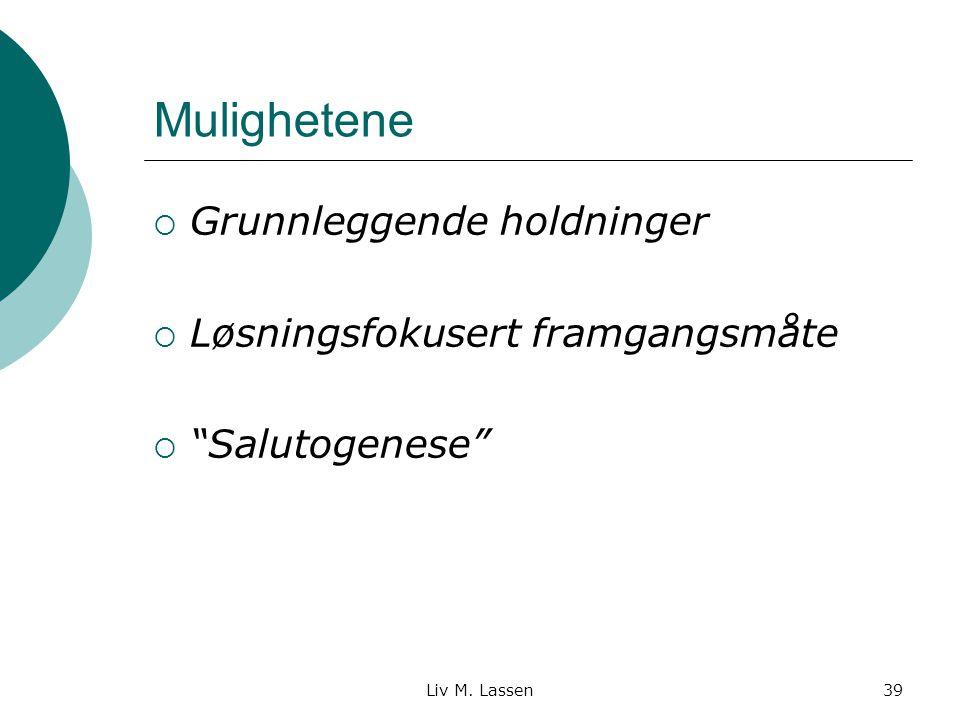 """Liv M. Lassen39 Mulighetene  Grunnleggende holdninger  Løsningsfokusert framgangsmåte  """"Salutogenese"""""""