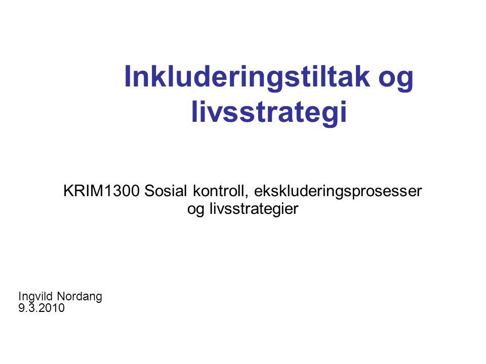 Inkluderingstiltak og livsstrategi KRIM1300 Sosial kontroll, ekskluderingsprosesser og livsstrategier Ingvild Nordang 9.3.2010