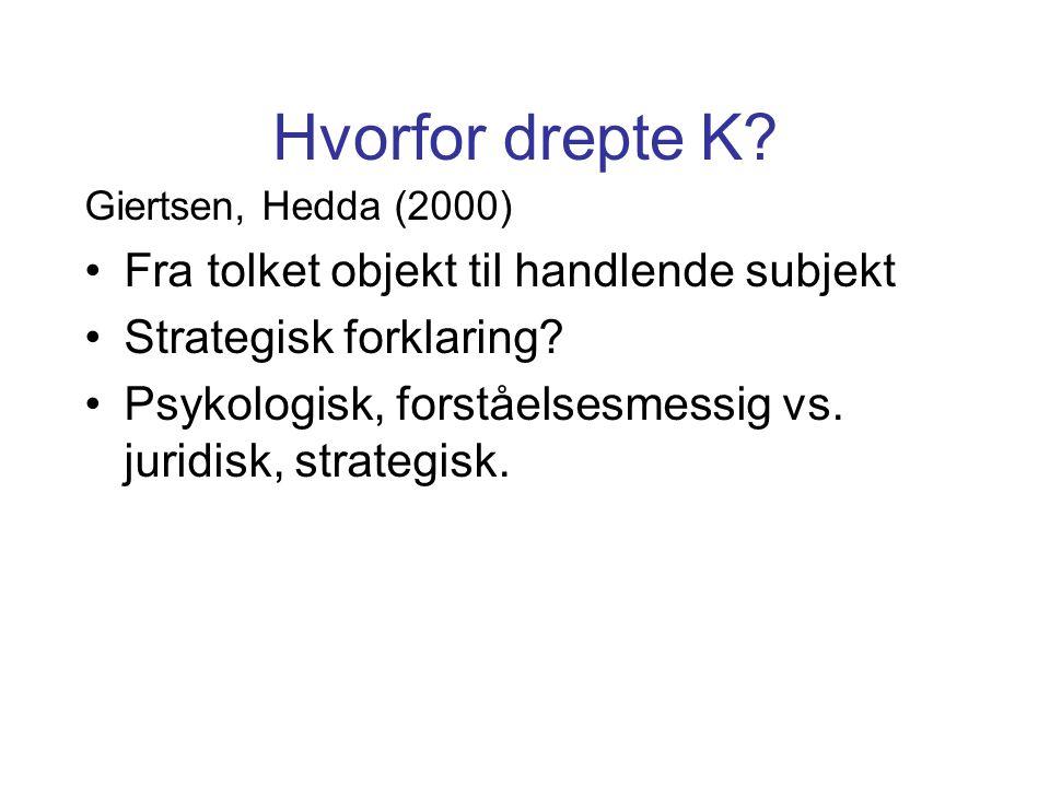 Hvorfor drepte K? Giertsen, Hedda (2000) Fra tolket objekt til handlende subjekt Strategisk forklaring? Psykologisk, forståelsesmessig vs. juridisk, s