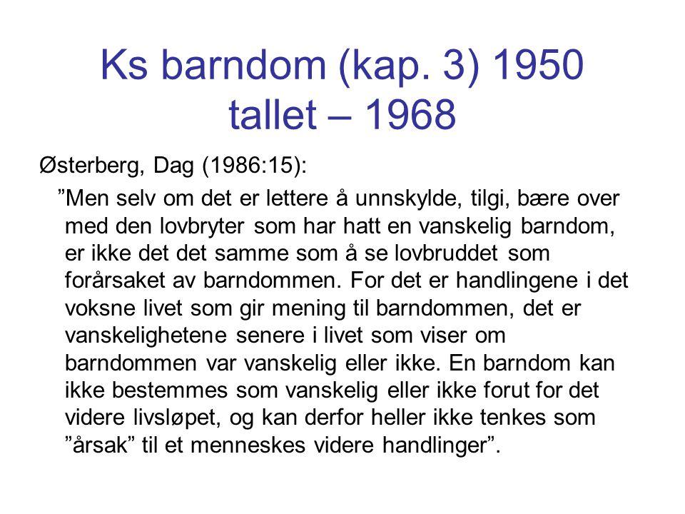 """Ks barndom (kap. 3) 1950 tallet – 1968 Østerberg, Dag (1986:15): """"Men selv om det er lettere å unnskylde, tilgi, bære over med den lovbryter som har h"""