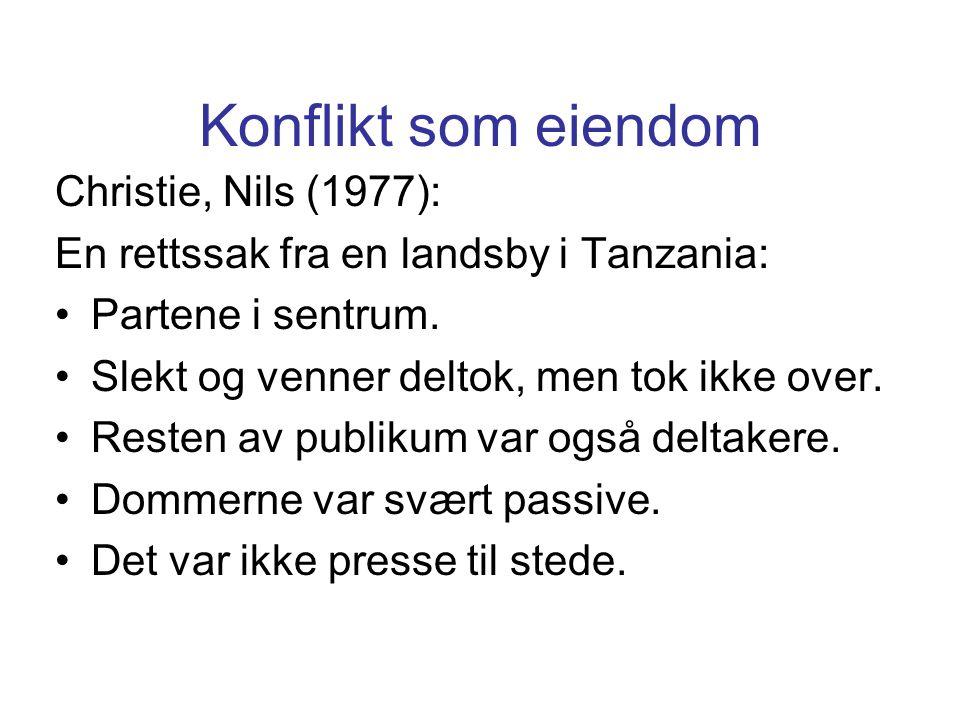 Konflikt som eiendom Christie, Nils (1977): En rettssak fra en landsby i Tanzania: Partene i sentrum. Slekt og venner deltok, men tok ikke over. Reste