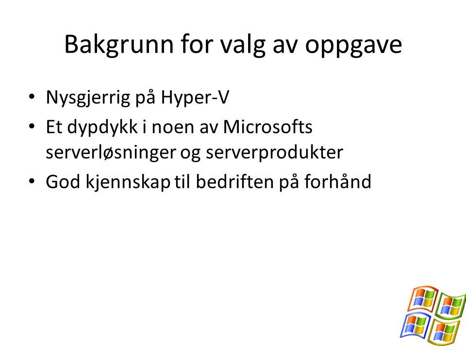 Bakgrunn for valg av oppgave Nysgjerrig på Hyper-V Et dypdykk i noen av Microsofts serverløsninger og serverprodukter God kjennskap til bedriften på forhånd