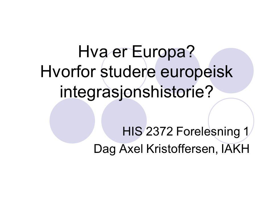 Hva er Europa? Hvorfor studere europeisk integrasjonshistorie? HIS 2372 Forelesning 1 Dag Axel Kristoffersen, IAKH