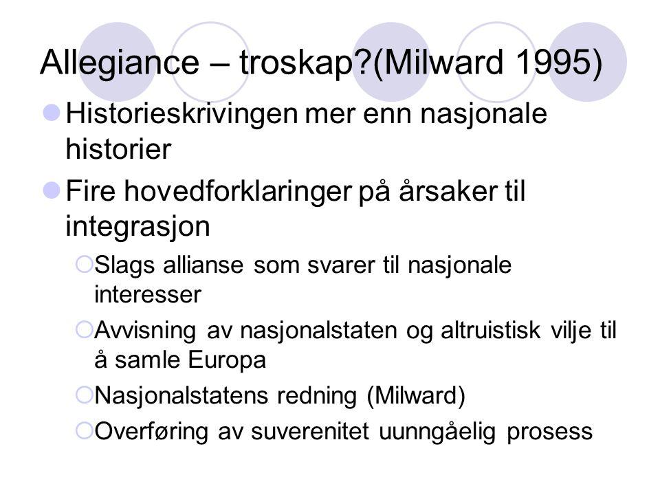 Allegiance – troskap?(Milward 1995) Historieskrivingen mer enn nasjonale historier Fire hovedforklaringer på årsaker til integrasjon  Slags allianse