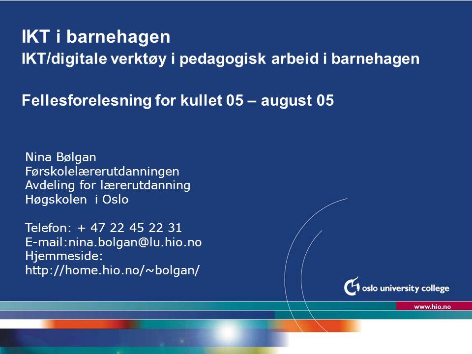 Høgskolen i Oslo IKT i barnehagen IKT/digitale verktøy i pedagogisk arbeid i barnehagen Fellesforelesning for kullet 05 – august 05 Nina Bølgan Førsko