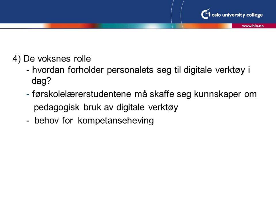 4) De voksnes rolle - hvordan forholder personalets seg til digitale verktøy i dag? - førskolelærerstudentene må skaffe seg kunnskaper om pedagogisk b