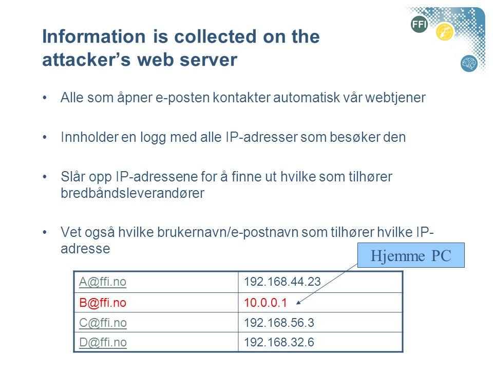 Information is collected on the attacker's web server Alle som åpner e-posten kontakter automatisk vår webtjener Innholder en logg med alle IP-adresser som besøker den Slår opp IP-adressene for å finne ut hvilke som tilhører bredbåndsleverandører Vet også hvilke brukernavn/e-postnavn som tilhører hvilke IP- adresse A@ffi.no192.168.44.23 B@ffi.no10.0.0.1 C@ffi.no192.168.56.3 D@ffi.no192.168.32.6 Hjemme PC