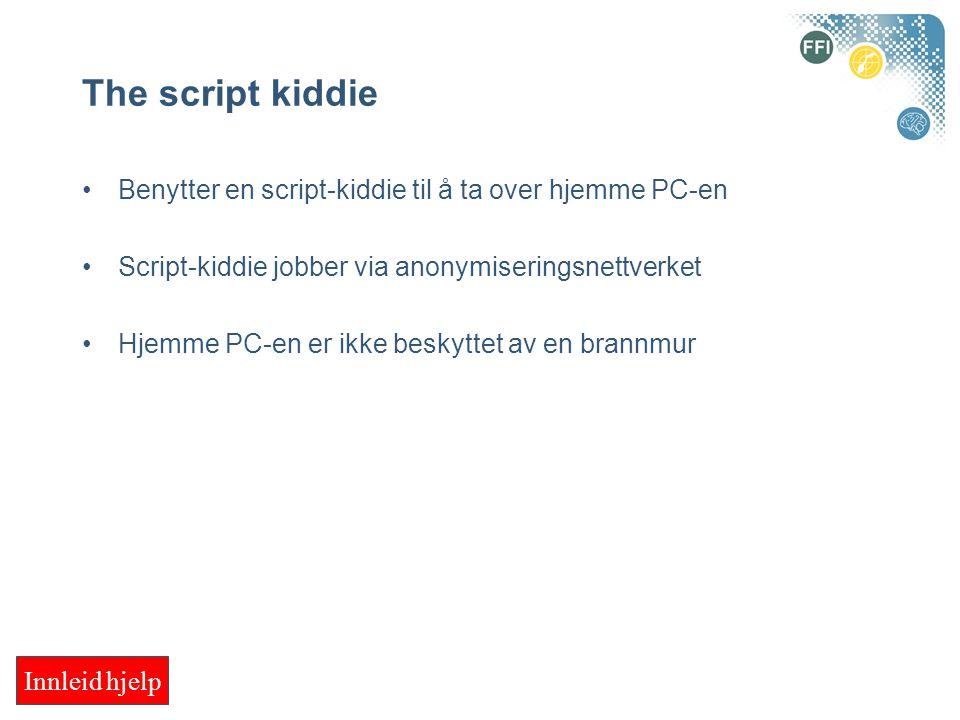 The script kiddie Benytter en script-kiddie til å ta over hjemme PC-en Script-kiddie jobber via anonymiseringsnettverket Hjemme PC-en er ikke beskyttet av en brannmur Innleid hjelp