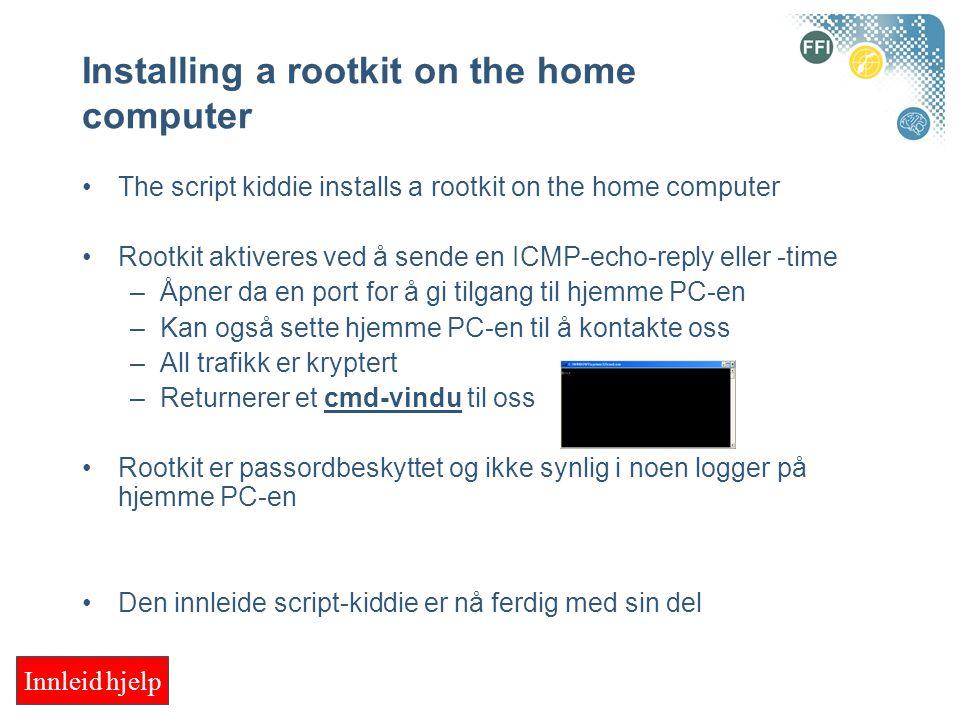 Installing a rootkit on the home computer The script kiddie installs a rootkit on the home computer Rootkit aktiveres ved å sende en ICMP-echo-reply eller -time –Åpner da en port for å gi tilgang til hjemme PC-en –Kan også sette hjemme PC-en til å kontakte oss –All trafikk er kryptert –Returnerer et cmd-vindu til oss Rootkit er passordbeskyttet og ikke synlig i noen logger på hjemme PC-en Den innleide script-kiddie er nå ferdig med sin del Innleid hjelp