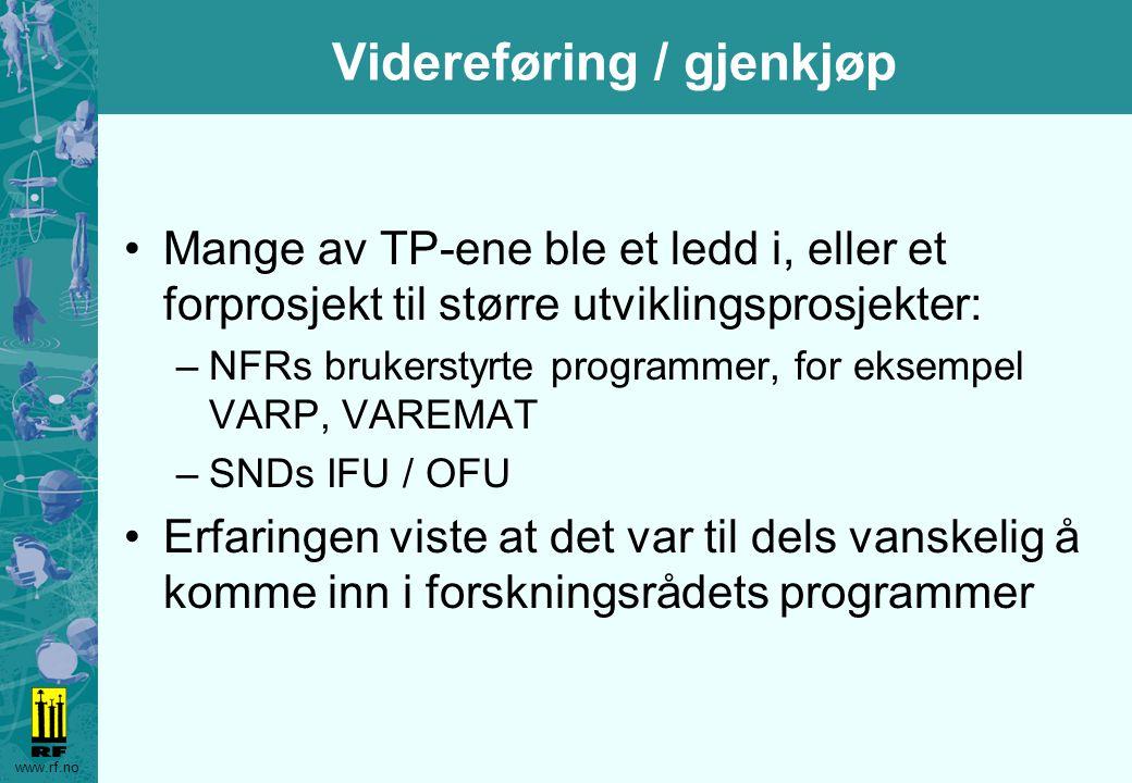 www.rf.no Videreføring / gjenkjøp Mange av TP-ene ble et ledd i, eller et forprosjekt til større utviklingsprosjekter: –NFRs brukerstyrte programmer, for eksempel VARP, VAREMAT –SNDs IFU / OFU Erfaringen viste at det var til dels vanskelig å komme inn i forskningsrådets programmer