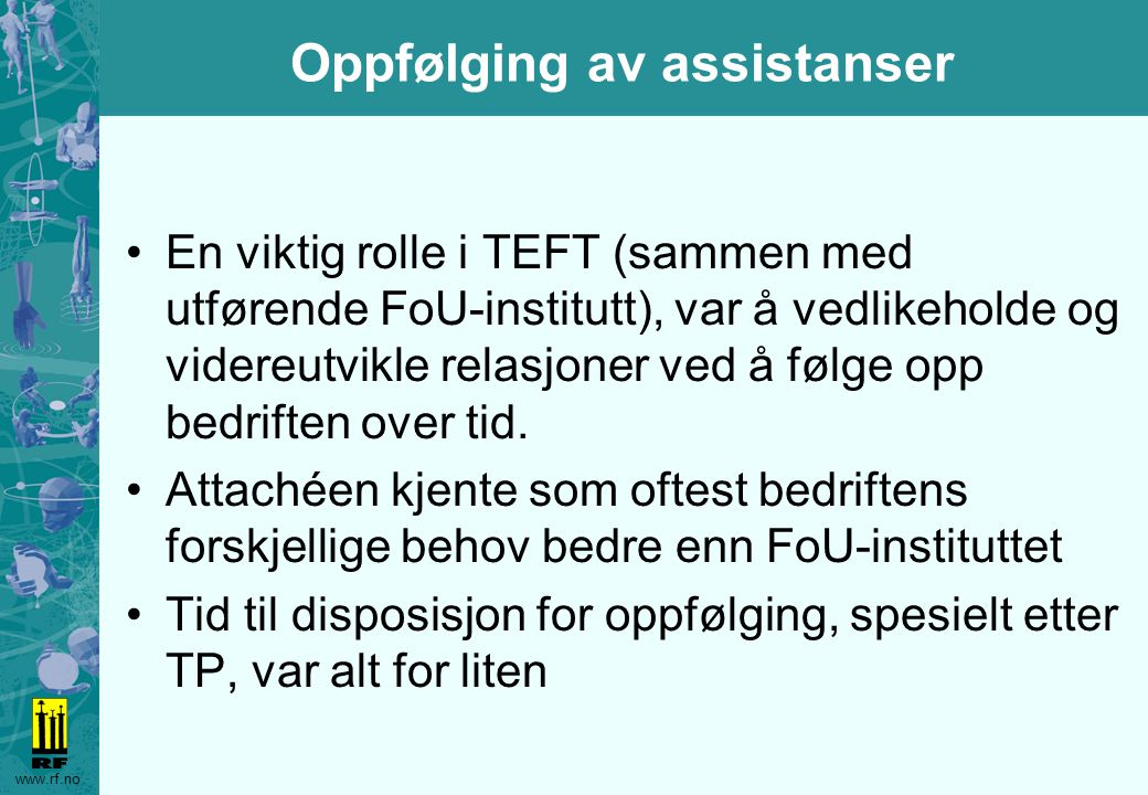 www.rf.no Oppfølging av assistanser En viktig rolle i TEFT (sammen med utførende FoU-institutt), var å vedlikeholde og videreutvikle relasjoner ved å følge opp bedriften over tid.