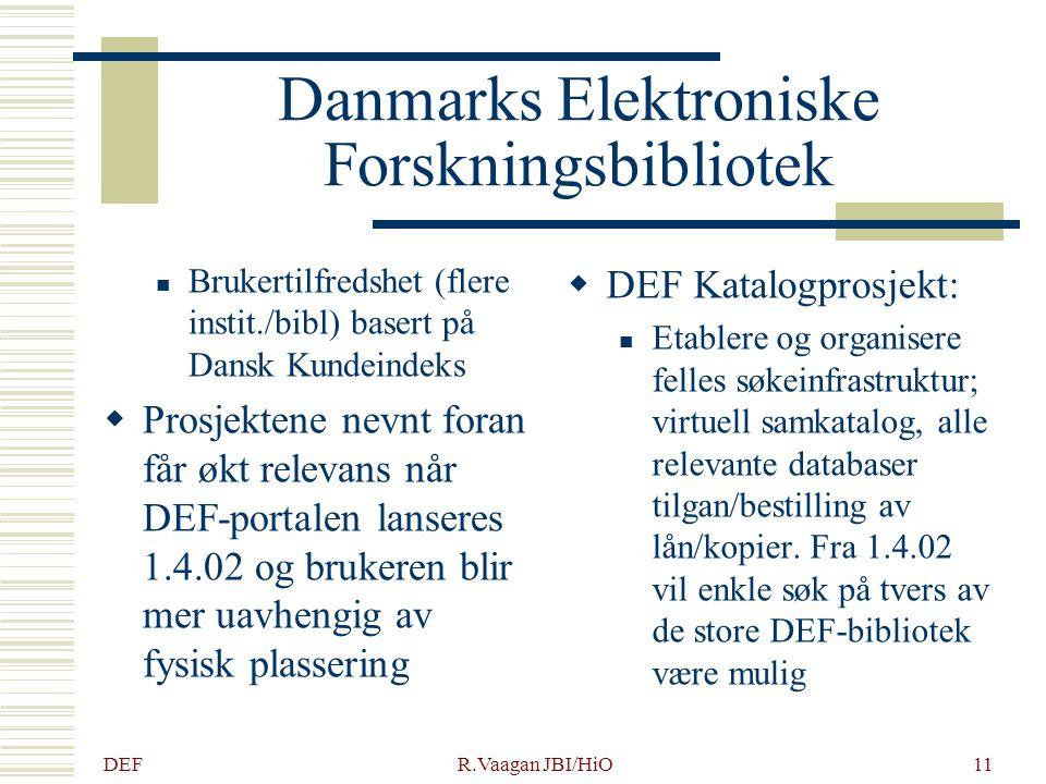 DEF R.Vaagan JBI/HiO11 Danmarks Elektroniske Forskningsbibliotek Brukertilfredshet (flere instit./bibl) basert på Dansk Kundeindeks  Prosjektene nevnt foran får økt relevans når DEF-portalen lanseres 1.4.02 og brukeren blir mer uavhengig av fysisk plassering  DEF Katalogprosjekt: Etablere og organisere felles søkeinfrastruktur; virtuell samkatalog, alle relevante databaser tilgan/bestilling av lån/kopier.