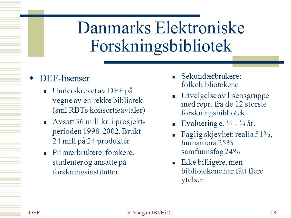 DEF R.Vaagan JBI/HiO13 Danmarks Elektroniske Forskningsbibliotek  DEF-lisenser Underskrevet av DEF på vegne av en rekke bibliotek (sml RBTs konsortieavtaler) Avsatt 36 mill.kr.